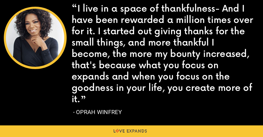 I live in a space of thankfulness- And I have been rewarded a million times over for it. I started out giving thanks for the small things, and more thankful I become, the more my bounty increased, that's because what you focus on expands and when you focus on the goodness in your life, you create more of it. - Oprah Winfrey