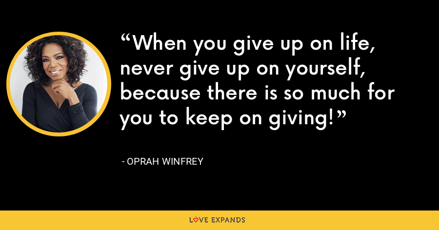 When you give up on life, never give up on yourself, because there is so much for you to keep on giving! - Oprah Winfrey