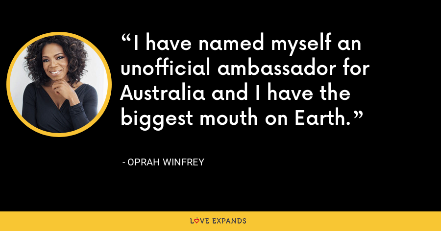 I have named myself an unofficial ambassador for Australia and I have the biggest mouth on Earth. - Oprah Winfrey