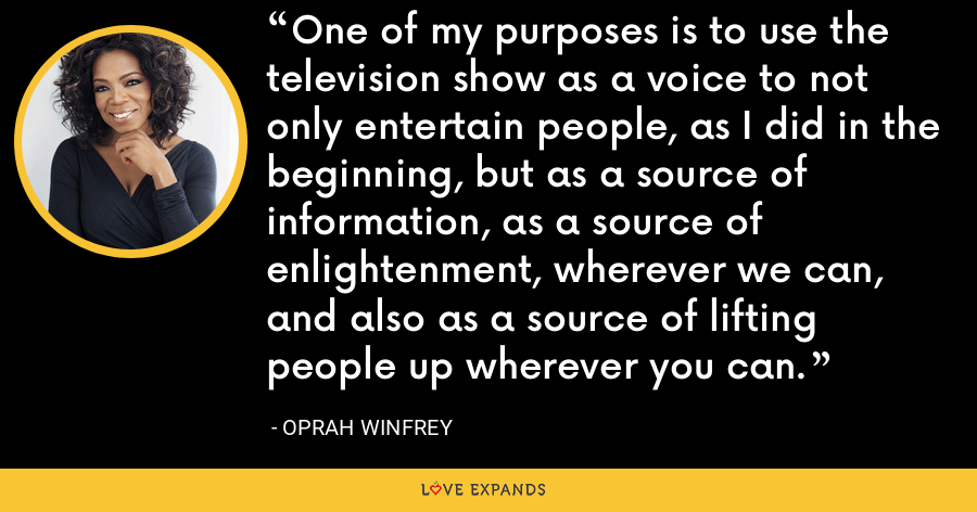 One of my purposes is to use the television show as a voice to not only entertain people, as I did in the beginning, but as a source of information, as a source of enlightenment, wherever we can, and also as a source of lifting people up wherever you can. - Oprah Winfrey