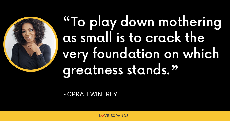 To play down mothering as small is to crack the very foundation on which greatness stands. - Oprah Winfrey
