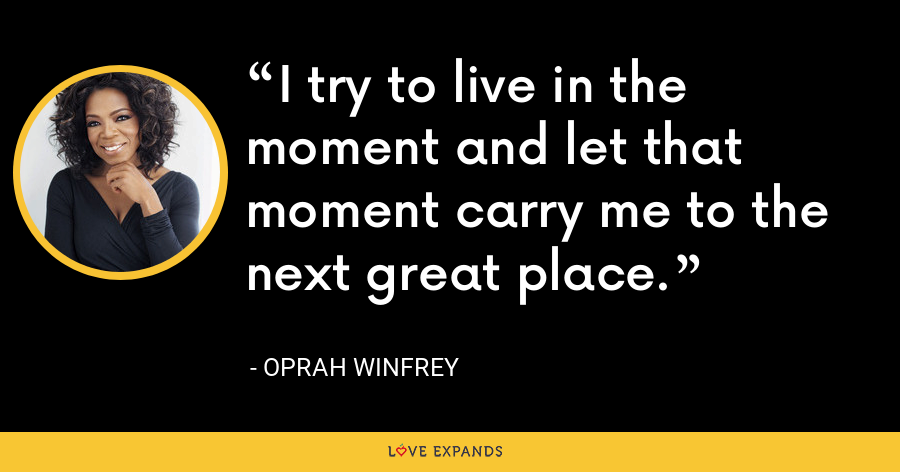 I try to live in the moment and let that moment carry me to the next great place. - Oprah Winfrey