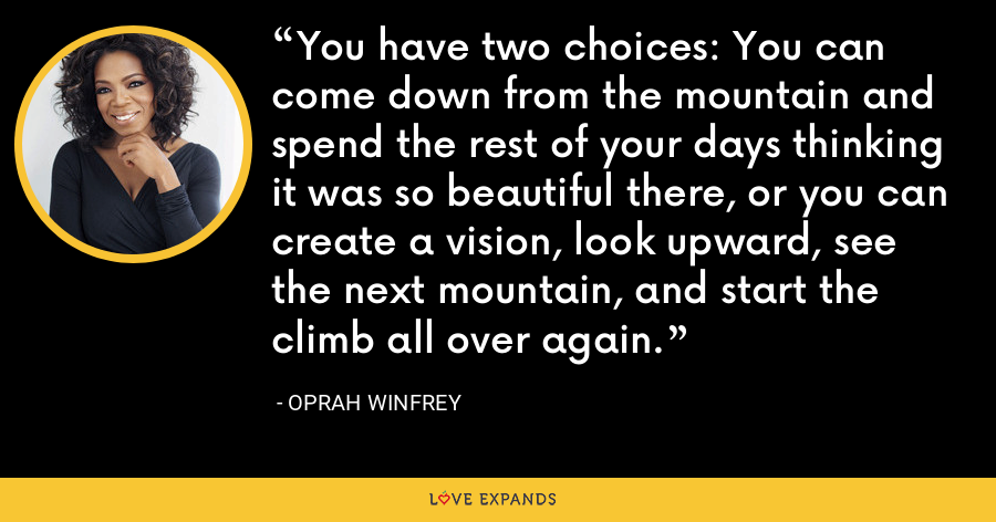 You have two choices: You can come down from the mountain and spend the rest of your days thinking it was so beautiful there, or you can create a vision, look upward, see the next mountain, and start the climb all over again. - Oprah Winfrey