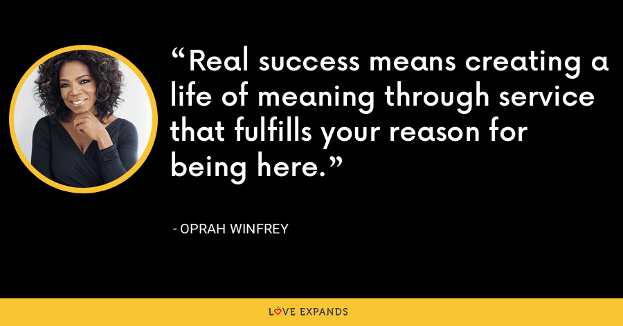 Real success means creating a life of meaning through service that fulfills your reason for being here. - Oprah Winfrey