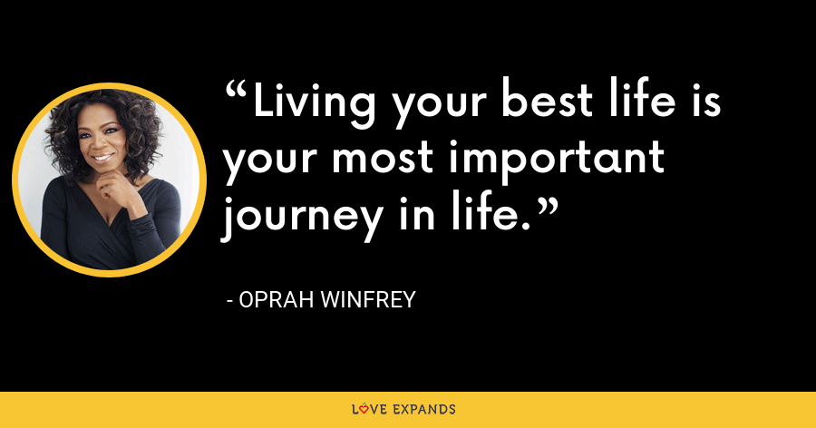 Living your best life is your most important journey in life. - Oprah Winfrey