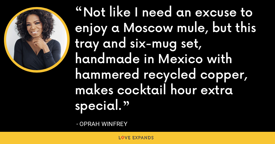 Not like I need an excuse to enjoy a Moscow mule, but this tray and six-mug set, handmade in Mexico with hammered recycled copper, makes cocktail hour extra special. - Oprah Winfrey