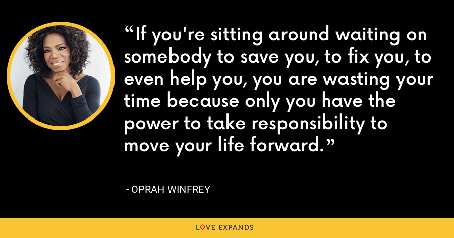 If you're sitting around waiting on somebody to save you, to fix you, to even help you, you are wasting your time because only you have the power to take responsibility to move your life forward. - Oprah Winfrey