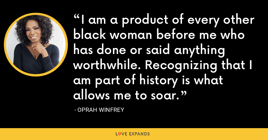 I am a product of every other black woman before me who has done or said anything worthwhile. Recognizing that I am part of history is what allows me to soar. - Oprah Winfrey