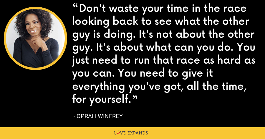 Don't waste your time in the race looking back to see what the other guy is doing. It's not about the other guy. It's about what can you do. You just need to run that race as hard as you can. You need to give it everything you've got, all the time, for yourself. - Oprah Winfrey
