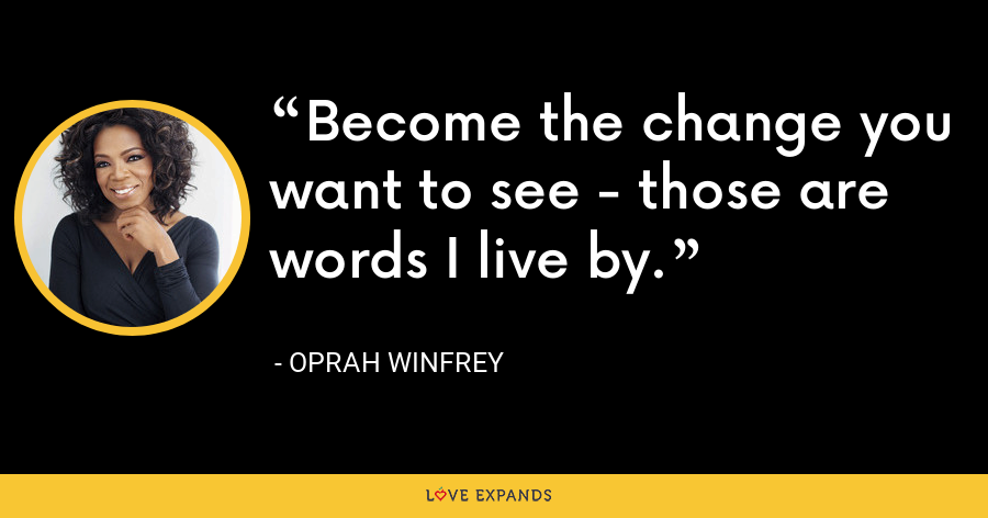 Become the change you want to see - those are words I live by. - Oprah Winfrey