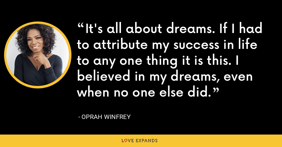 It's all about dreams. If I had to attribute my success in life to any one thing it is this. I believed in my dreams, even when no one else did. - Oprah Winfrey
