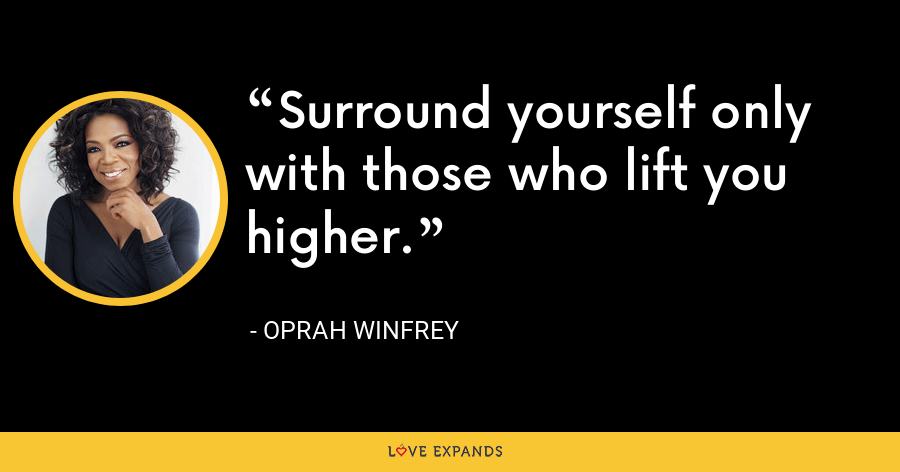 Surround yourself only with those who lift you higher. - Oprah Winfrey