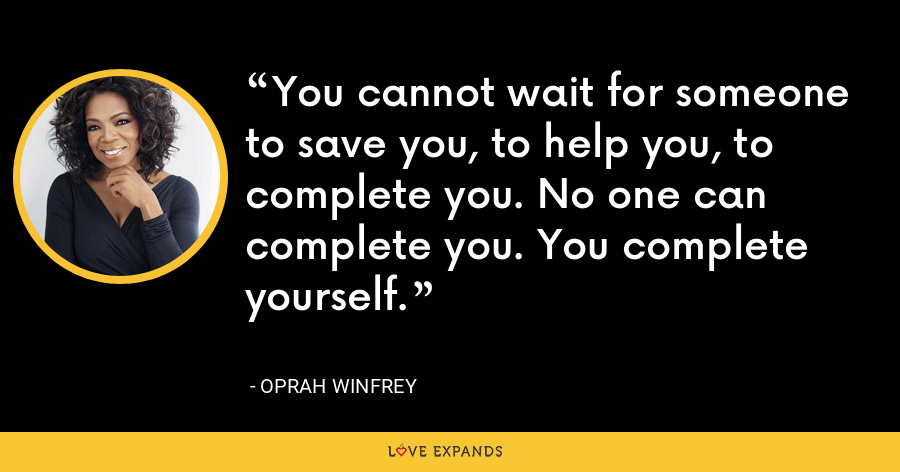 You cannot wait for someone to save you, to help you, to complete you. No one can complete you. You complete yourself. - Oprah Winfrey