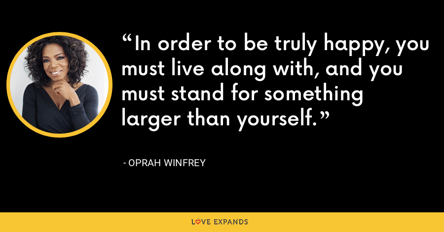 In order to be truly happy, you must live along with, and you must stand for something larger than yourself. - Oprah Winfrey