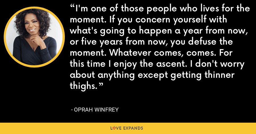 I'm one of those people who lives for the moment. If you concern yourself with what's going to happen a year from now, or five years from now, you defuse the moment. Whatever comes, comes. For this time I enjoy the ascent. I don't worry about anything except getting thinner thighs. - Oprah Winfrey