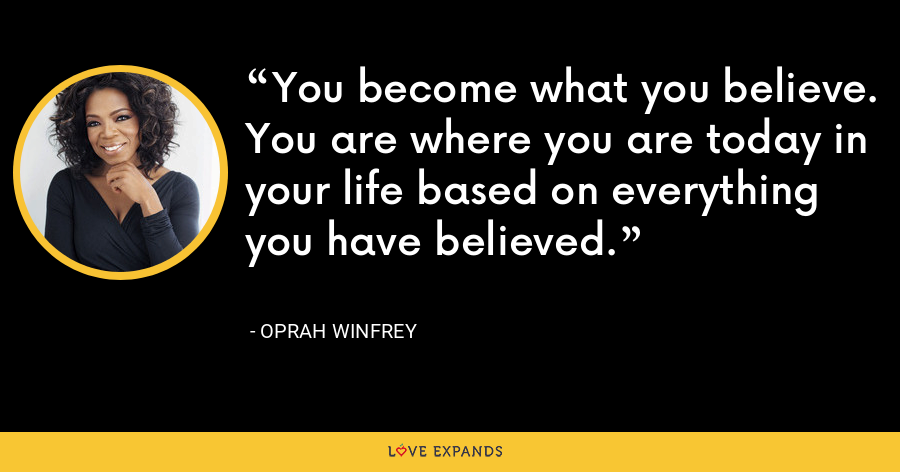 You become what you believe. You are where you are today in your life based on everything you have believed. - Oprah Winfrey