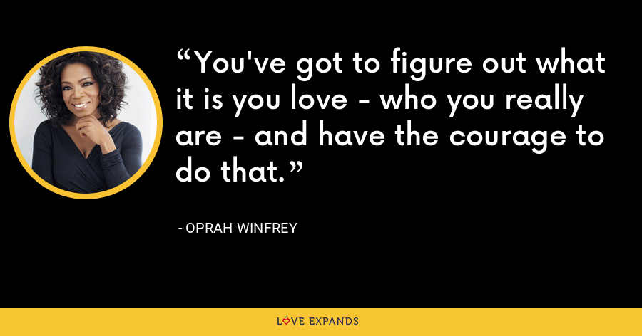 You've got to figure out what it is you love - who you really are - and have the courage to do that. - Oprah Winfrey