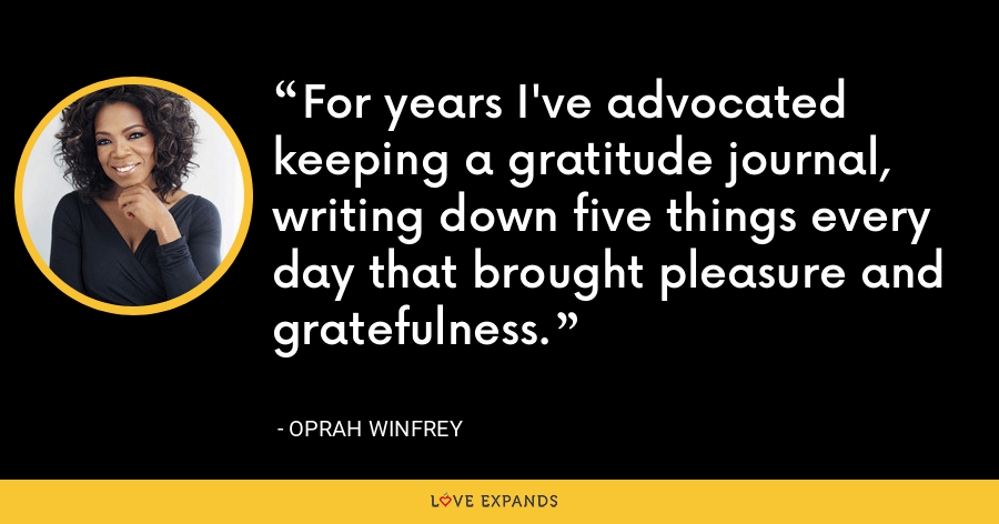 For years I've advocated keeping a gratitude journal, writing down five things every day that brought pleasure and gratefulness. - Oprah Winfrey