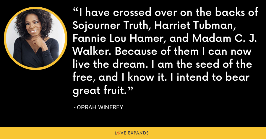 I have crossed over on the backs of Sojourner Truth, Harriet Tubman, Fannie Lou Hamer, and Madam C. J. Walker. Because of them I can now live the dream. I am the seed of the free, and I know it. I intend to bear great fruit. - Oprah Winfrey