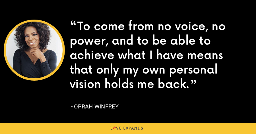 To come from no voice, no power, and to be able to achieve what I have means that only my own personal vision holds me back. - Oprah Winfrey