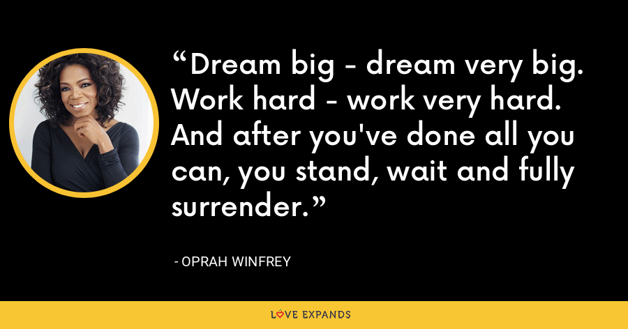 Dream big - dream very big. Work hard - work very hard. And after you've done all you can, you stand, wait and fully surrender. - Oprah Winfrey