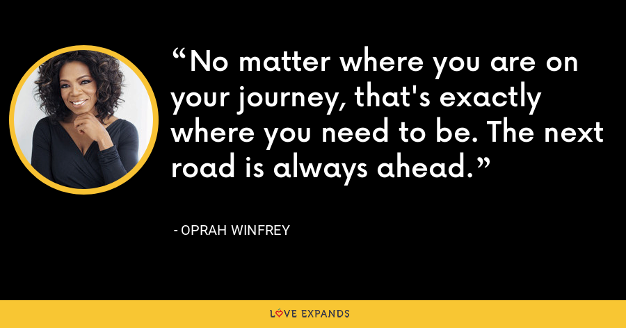 No matter where you are on your journey, that's exactly where you need to be. The next road is always ahead. - Oprah Winfrey