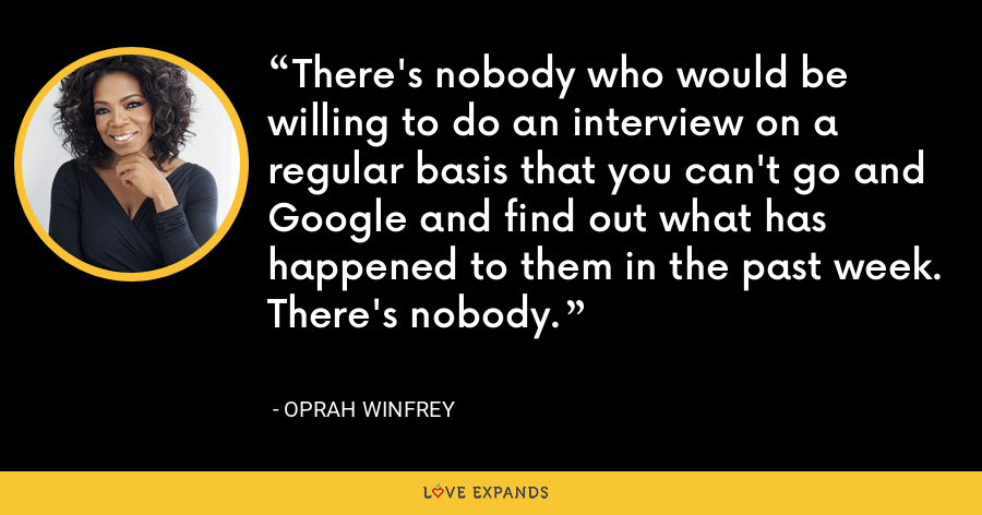 There's nobody who would be willing to do an interview on a regular basis that you can't go and Google and find out what has happened to them in the past week. There's nobody. - Oprah Winfrey