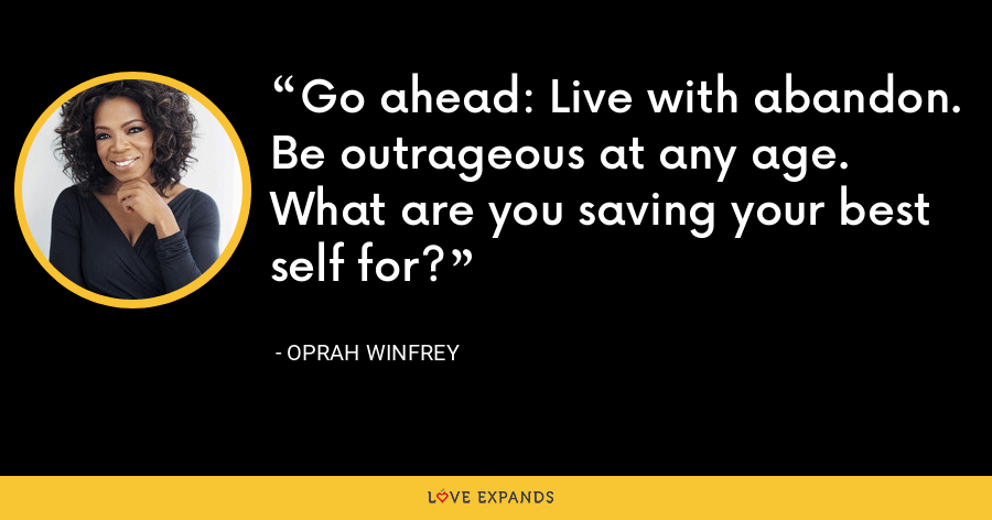 Go ahead: Live with abandon. Be outrageous at any age. What are you saving your best self for? - Oprah Winfrey