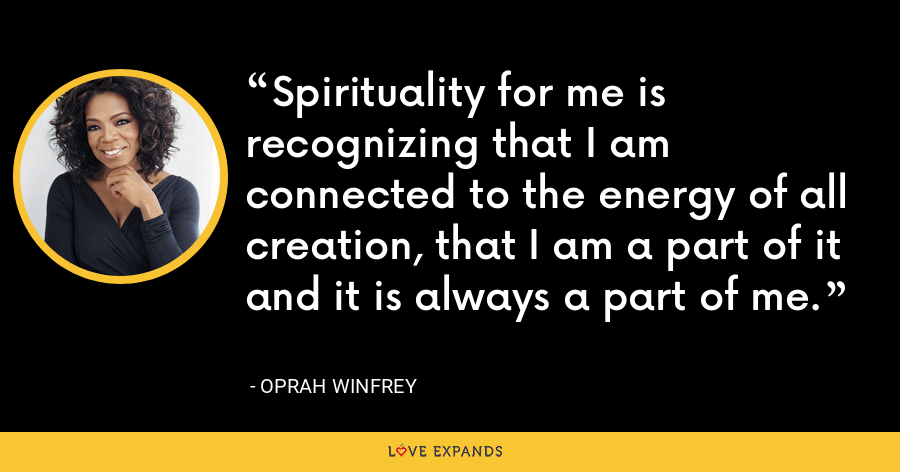 Spirituality for me is recognizing that I am connected to the energy of all creation, that I am a part of it and it is always a part of me. - Oprah Winfrey