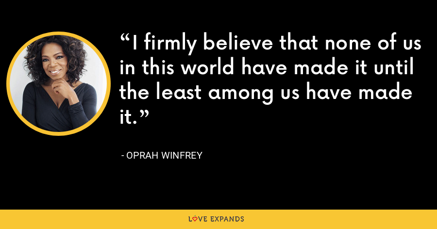 I firmly believe that none of us in this world have made it until the least among us have made it. - Oprah Winfrey