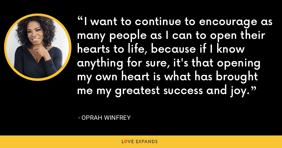 I want to continue to encourage as many people as I can to open their hearts to life, because if I know anything for sure, it's that opening my own heart is what has brought me my greatest success and joy. - Oprah Winfrey