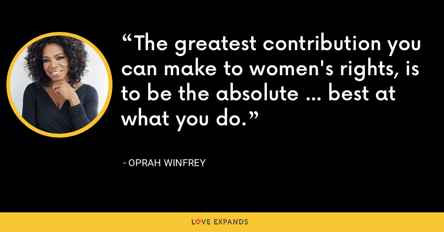 The greatest contribution you can make to women's rights, is to be the absolute ... best at what you do. - Oprah Winfrey