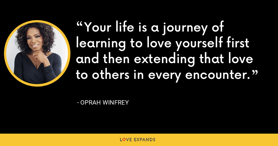 Your life is a journey of learning to love yourself first and then extending that love to others in every encounter. - Oprah Winfrey