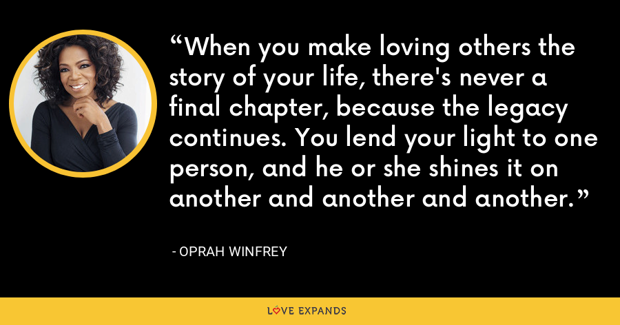 When you make loving others the story of your life, there's never a final chapter, because the legacy continues. You lend your light to one person, and he or she shines it on another and another and another. - Oprah Winfrey
