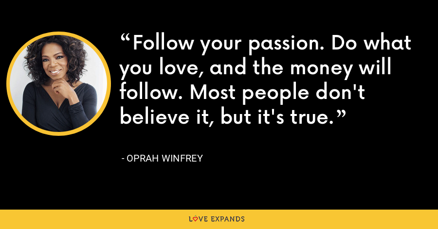 Follow your passion. Do what you love, and the money will follow. Most people don't believe it, but it's true. - Oprah Winfrey