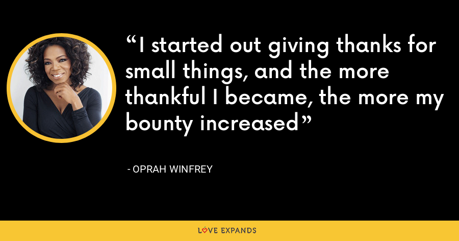 I started out giving thanks for small things, and the more thankful I became, the more my bounty increased - Oprah Winfrey