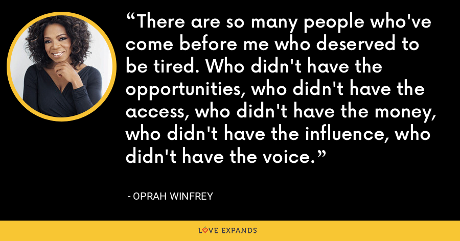 There are so many people who've come before me who deserved to be tired. Who didn't have the opportunities, who didn't have the access, who didn't have the money, who didn't have the influence, who didn't have the voice. - Oprah Winfrey