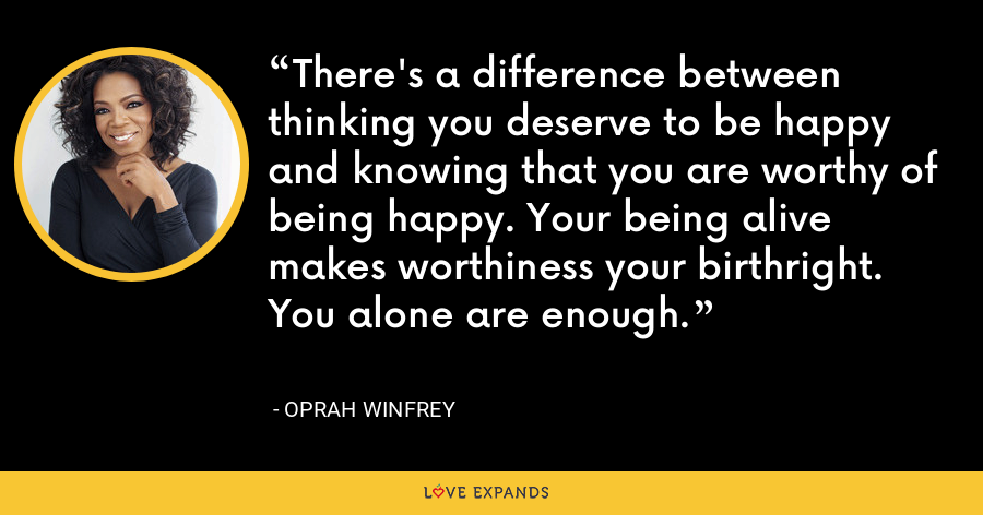 There's a difference between thinking you deserve to be happy and knowing that you are worthy of being happy. Your being alive makes worthiness your birthright. You alone are enough. - Oprah Winfrey