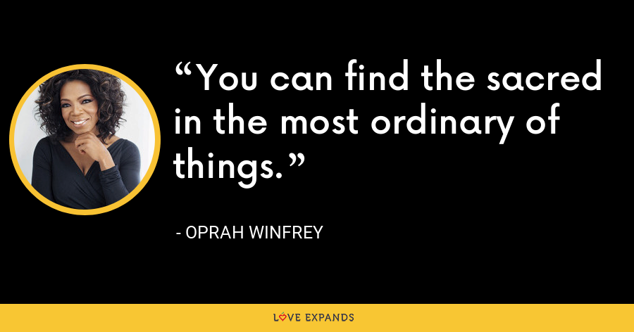 You can find the sacred in the most ordinary of things. - Oprah Winfrey