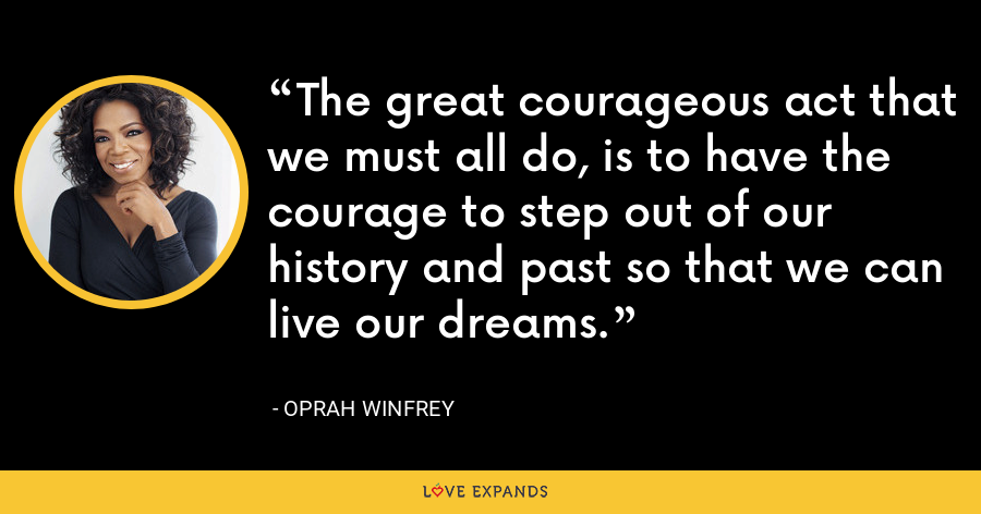 The great courageous act that we must all do, is to have the courage to step out of our history and past so that we can live our dreams. - Oprah Winfrey