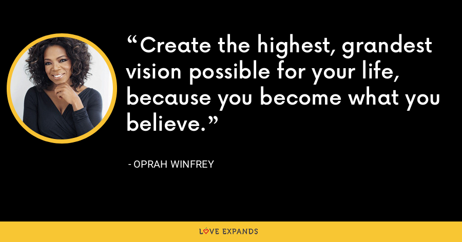 Create the highest, grandest vision possible for your life, because you become what you believe. - Oprah Winfrey