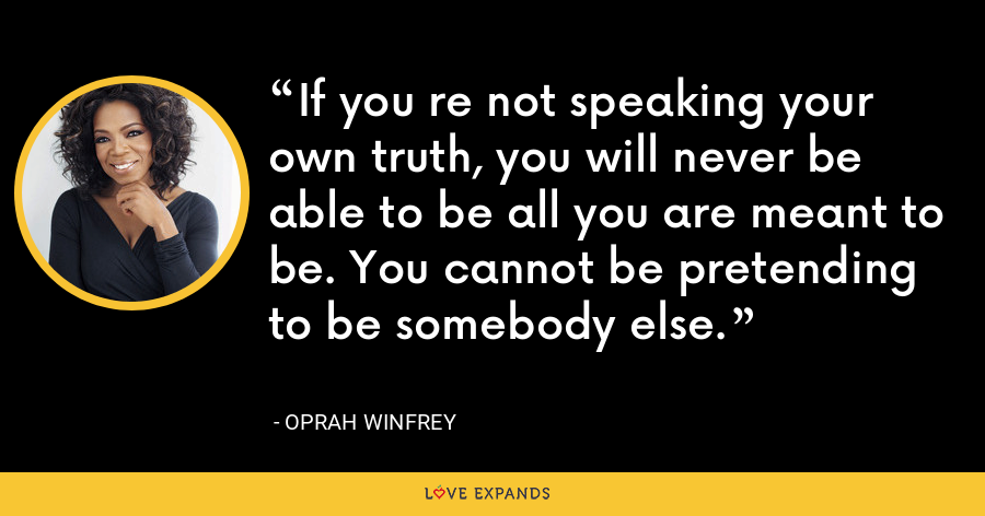 If you re not speaking your own truth, you will never be able to be all you are meant to be. You cannot be pretending to be somebody else. - Oprah Winfrey