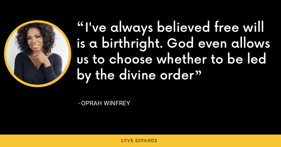 I've always believed free will is a birthright. God even allows us to choose whether to be led by the divine order - Oprah Winfrey