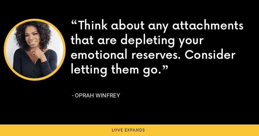 Think about any attachments that are depleting your emotional reserves. Consider letting them go. - Oprah Winfrey
