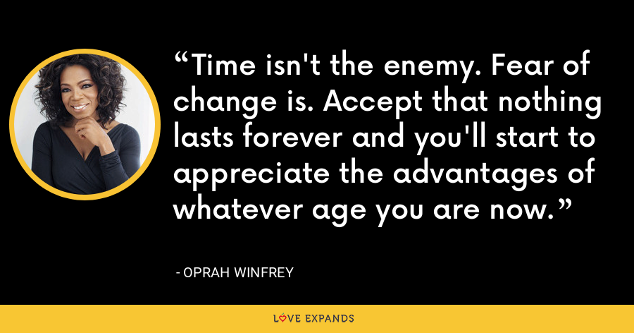Time isn't the enemy. Fear of change is. Accept that nothing lasts forever and you'll start to appreciate the advantages of whatever age you are now. - Oprah Winfrey