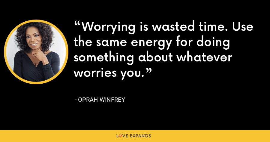 Worrying is wasted time. Use the same energy for doing something about whatever worries you. - Oprah Winfrey