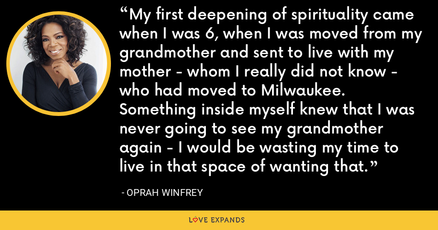 My first deepening of spirituality came when I was 6, when I was moved from my grandmother and sent to live with my mother - whom I really did not know - who had moved to Milwaukee. Something inside myself knew that I was never going to see my grandmother again - I would be wasting my time to live in that space of wanting that. - Oprah Winfrey