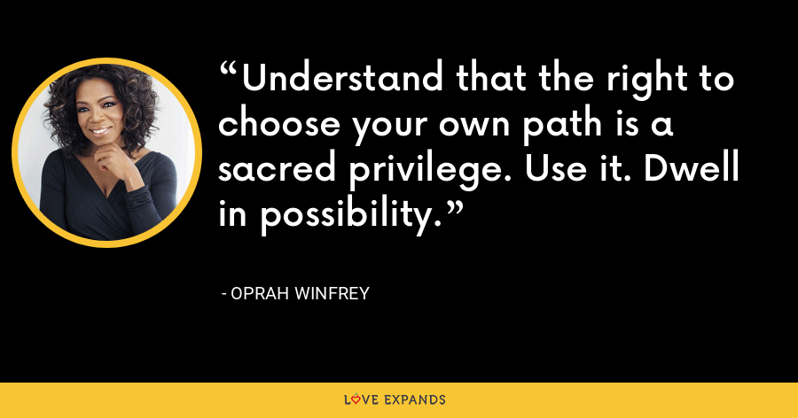 Understand that the right to choose your own path is a sacred privilege. Use it. Dwell in possibility. - Oprah Winfrey