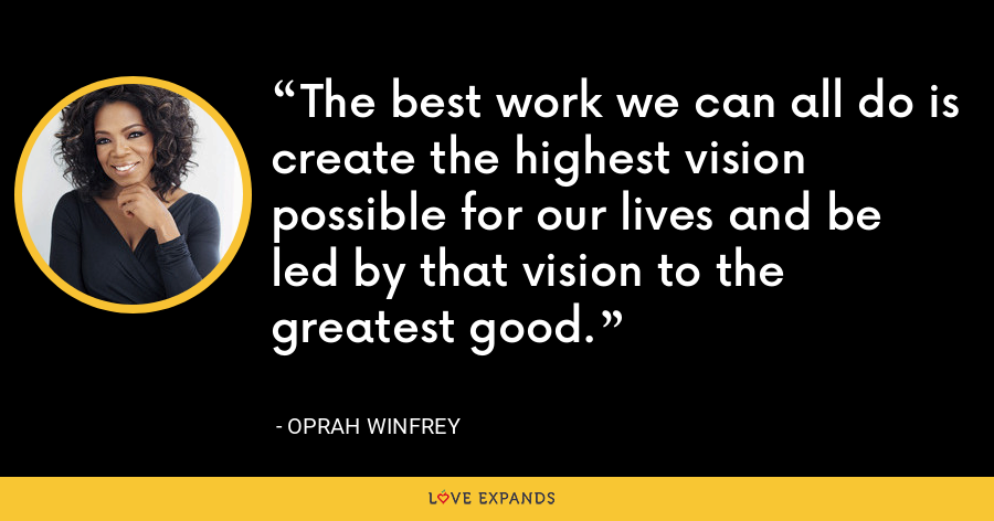 The best work we can all do is create the highest vision possible for our lives and be led by that vision to the greatest good. - Oprah Winfrey