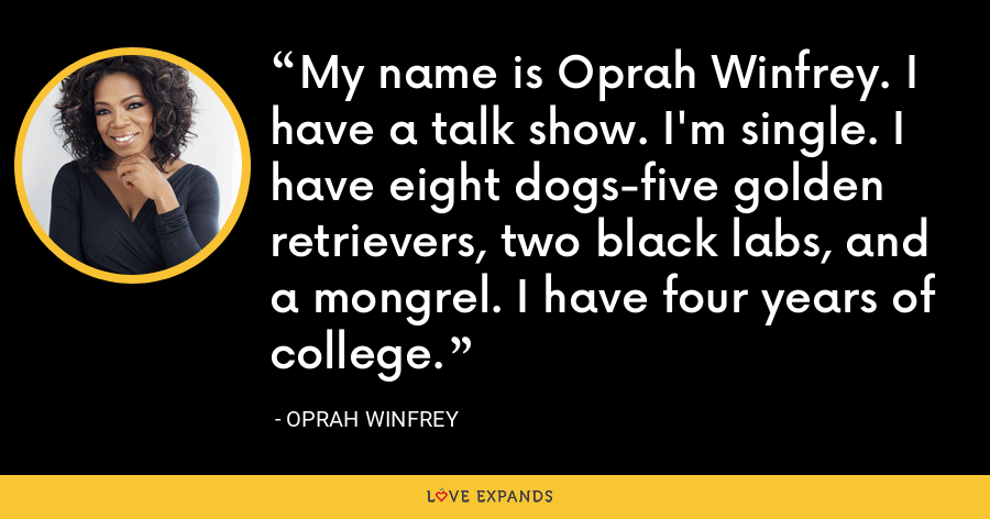My name is Oprah Winfrey. I have a talk show. I'm single. I have eight dogs-five golden retrievers, two black labs, and a mongrel. I have four years of college. - Oprah Winfrey